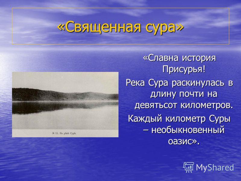 «Священная сура» «Славна история Присурья! Река Сура раскинулась в длину почти на девятьсот километров. Каждый километр Суры – необыкновенный оазис».