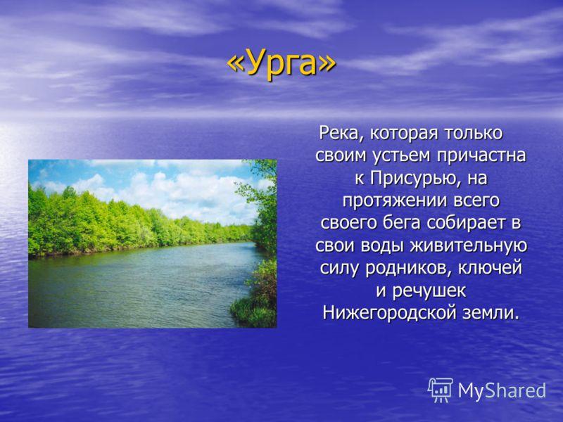 «Урга» Река, которая только своим устьем причастна к Присурью, на протяжении всего своего бега собирает в свои воды живительную силу родников, ключей и речушек Нижегородской земли.