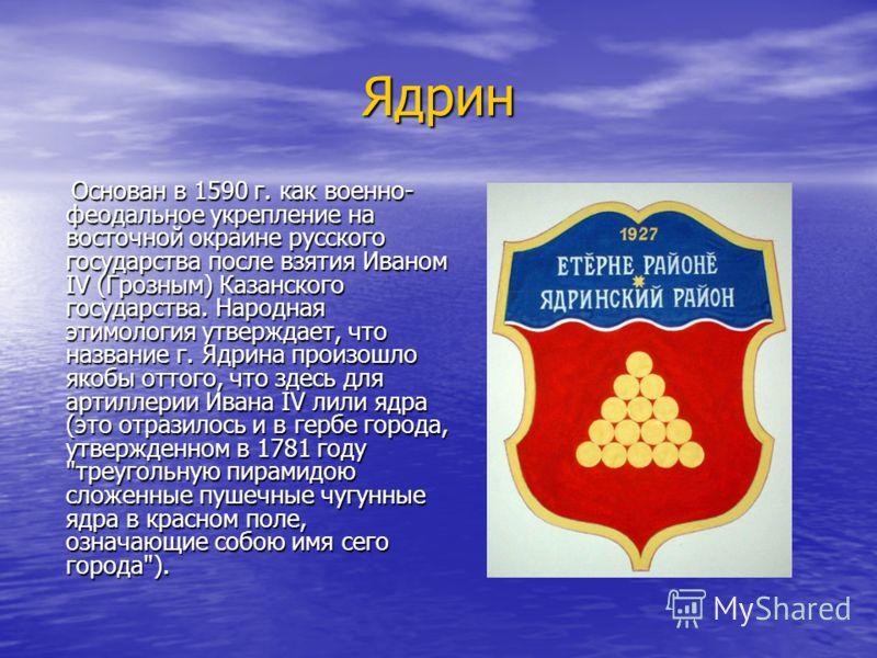 Ядрин Основан в 1590 г. как военно- феодальное укрепление на восточной окраине русского государства после взятия Иваном IV (Грозным) Казанского государства. Народная этимология утверждает, что название г. Ядрина произошло якобы оттого, что здесь для