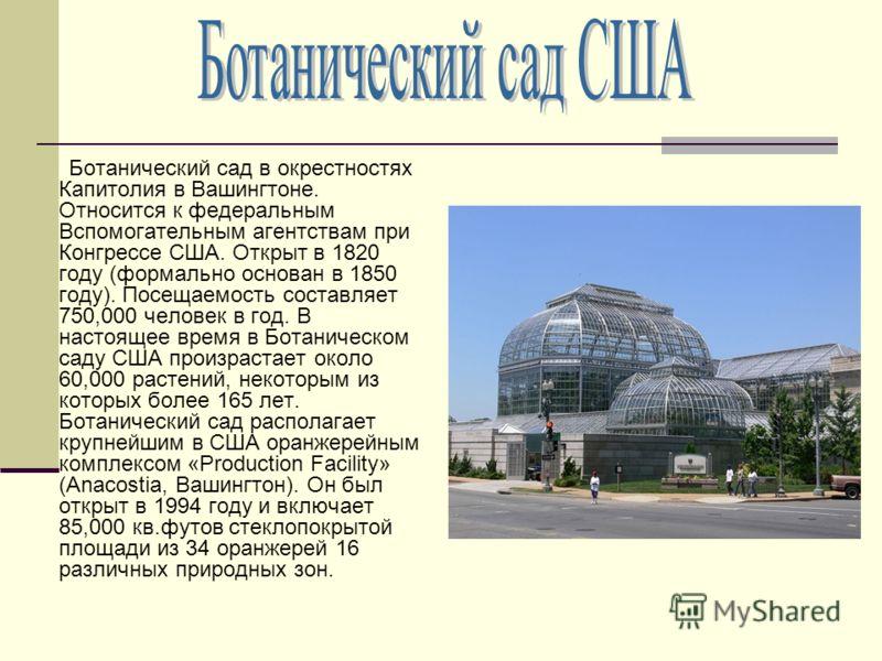 Ботанический сад в окрестностях Капитолия в Вашингтоне. Относится к федеральным Вспомогательным агентствам при Конгрессе США. Открыт в 1820 году (формально основан в 1850 году). Посещаемость составляет 750,000 человек в год. В настоящее время в Ботан