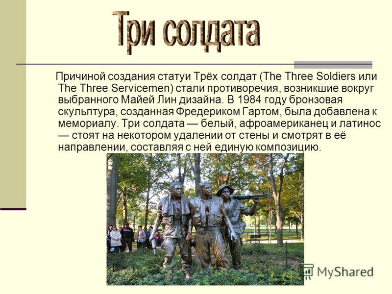 Причиной создания статуи Трёх солдат (The Three Soldiers или The Three Servicemen) стали противоречия, возникшие вокруг выбранного Майей Лин дизайна. В 1984 году бронзовая скульптура, созданная Фредериком Гартом, была добавлена к мемориалу. Три солда