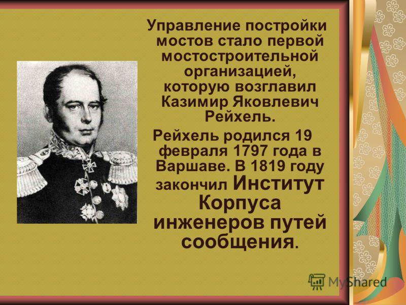 Управление постройки мостов стало первой мостостроительной организацией, которую возглавил Казимир Яковлевич Рейхель. Рейхель родился 19 февраля 1797 года в Варшаве. В 1819 году закончил Институт Корпуса инженеров путей сообщения.