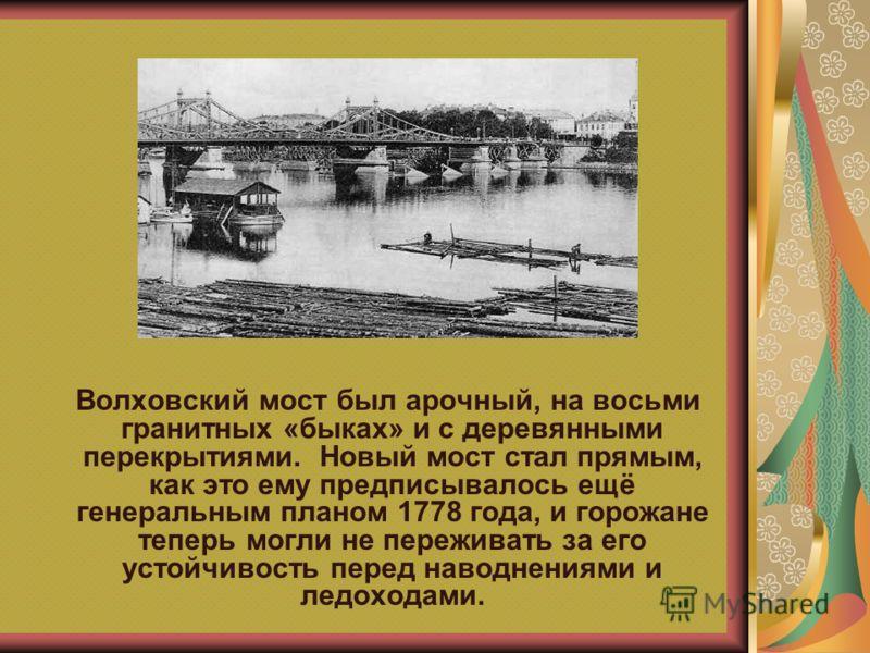 Волховский мост был арочный, на восьми гранитных «быках» и с деревянными перекрытиями. Новый мост стал прямым, как это ему предписывалось ещё генеральным планом 1778 года, и горожане теперь могли не переживать за его устойчивость перед наводнениями и