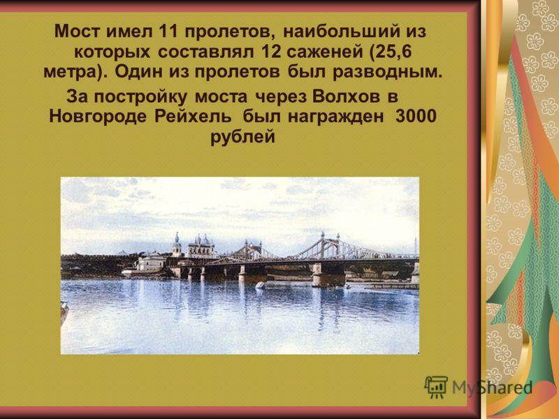 Мост имел 11 пролетов, наибольший из которых составлял 12 саженей (25,6 метра). Один из пролетов был разводным. За постройку моста через Волхов в Новгороде Рейхель был награжден 3000 рублей