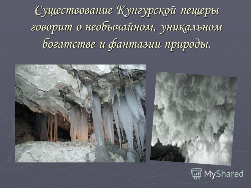 Существование Кунгурской пещеры говорит о необычайном, уникальном богатстве и фантазии природы.