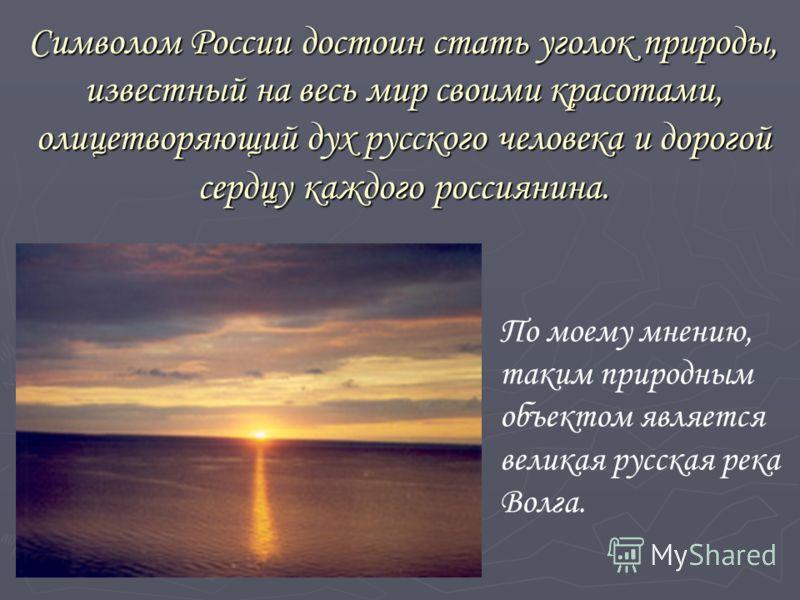 Символом России достоин стать уголок природы, известный на весь мир своими красотами, олицетворяющий дух русского человека и дорогой сердцу каждого россиянина. По моему мнению, таким природным объектом является великая русская река Волга.
