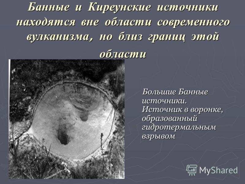 Банные и Киреунские источники находятся вне области современного вулканизма, но близ границ этой области Большие Банные источники. Источник в воронке, образованный гидротермальным взрывом Большие Банные источники. Источник в воронке, образованный гид