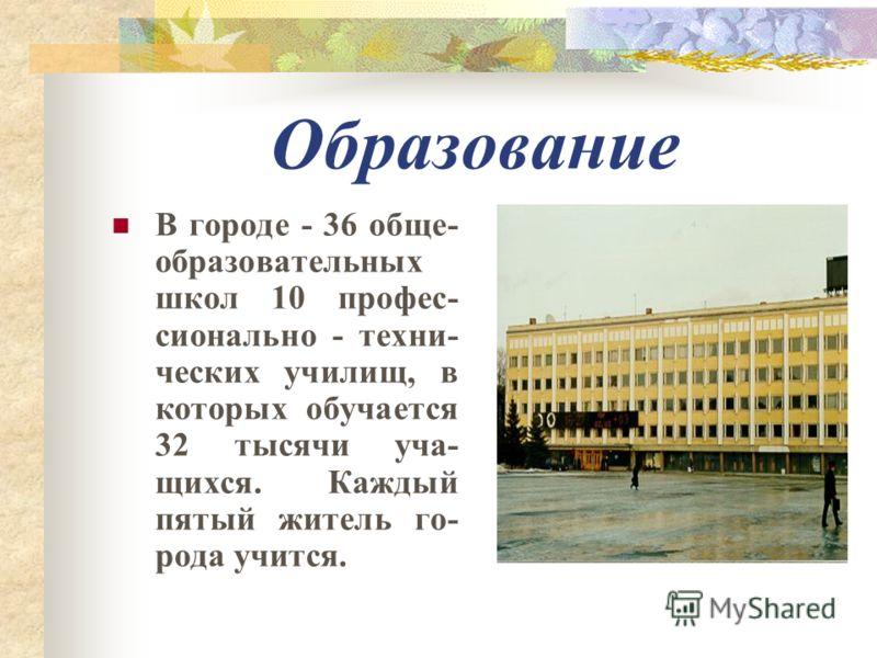 Образование В городе - 36 обще- образовательных школ 10 профес- сионально - техни- ческих училищ, в которых обучается 32 тысячи уча- щихся. Каждый пятый житель го- рода учится.