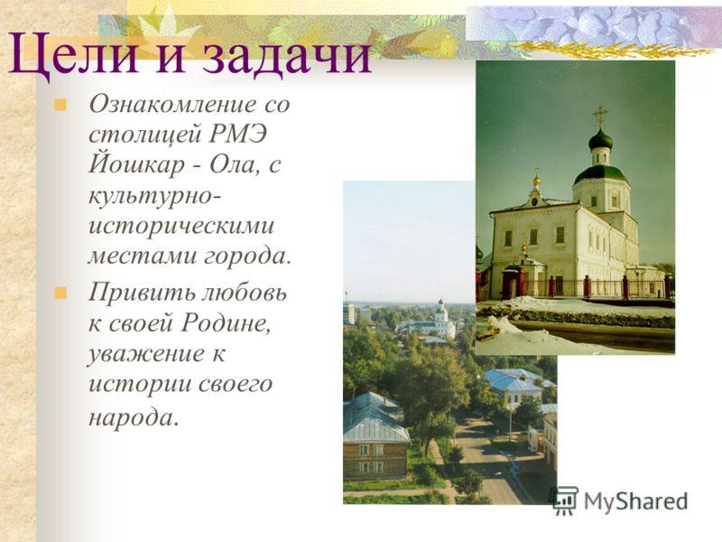 Цели и задачи Ознакомление со столицей РМЭ Йошкар - Ола, с культурно- историческими местами города. Привить любовь к своей Родине, уважение к истории своего народа.