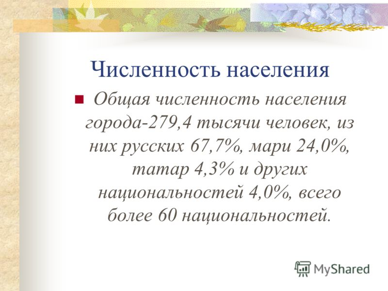Численность населения Общая численность населения города-279,4 тысячи человек, из них русских 67,7%, мари 24,0%, татар 4,3% и других национальностей 4,0%, всего более 60 национальностей.