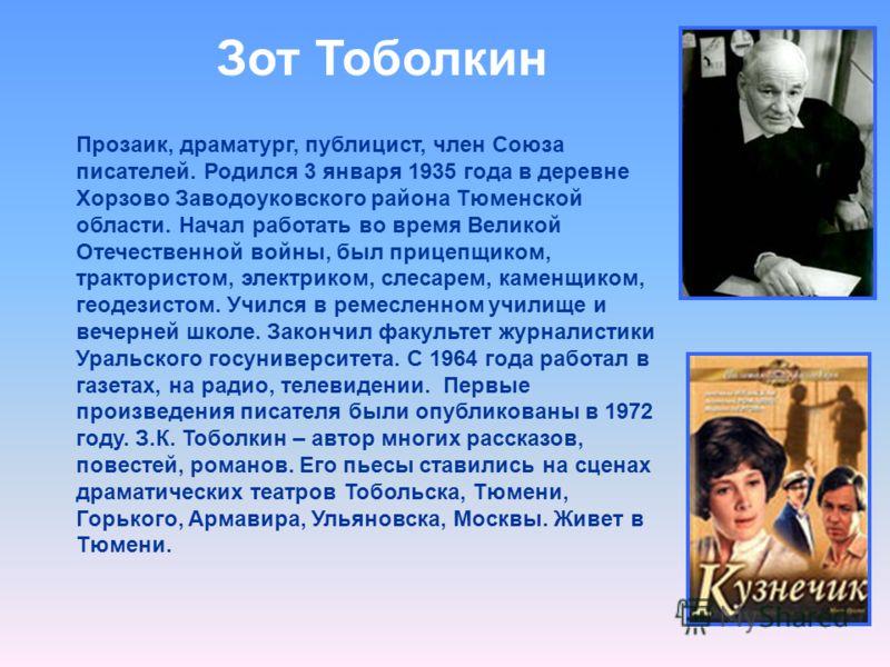 Зот Тоболкин Прозаик, драматург, публицист, член Союза писателей. Родился 3 января 1935 года в деревне Хорзово Заводоуковского района Тюменской области. Начал работать во время Великой Отечественной войны, был прицепщиком, трактористом, электриком, с