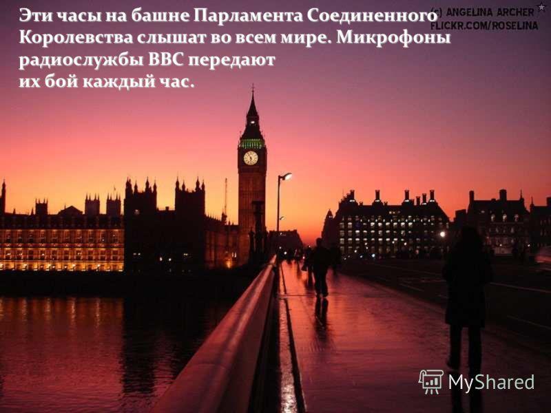 Эти часы на башне Парламента Соединенного Королевства слышат во всем мире. Микрофоны радиослужбы ВВС передают их бой каждый час.