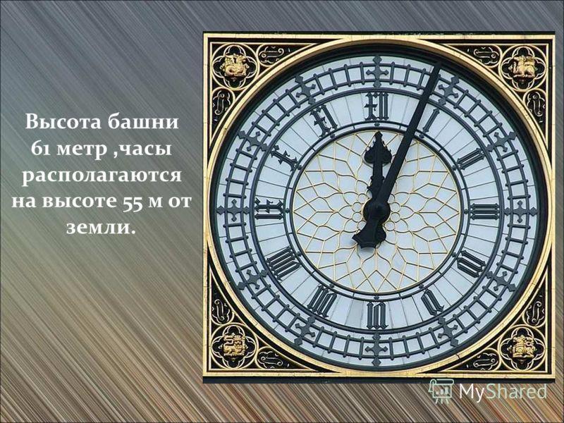 Высота башни 61 метр, часы располагаются на высоте 55 м от земли.