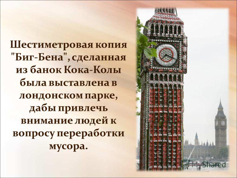Шестиметровая копия Биг-Бена, сделанная из банок Кока-Колы была выставлена в лондонском парке, дабы привлечь внимание людей к вопросу переработки мусора.