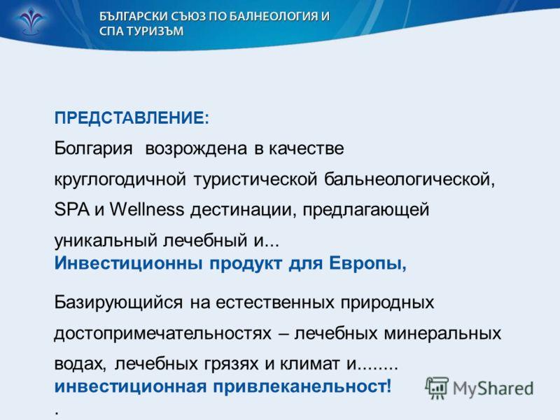 ПРЕДСТАВЛЕНИЕ: Болгария возрождена в качестве круглогодичной туристической бальнеологической, SPA и Wellness дестинации, предлагающей уникальный лечебный и... Инвестиционны продукт для Европы, Базирующийся на естественных природных достопримечательно