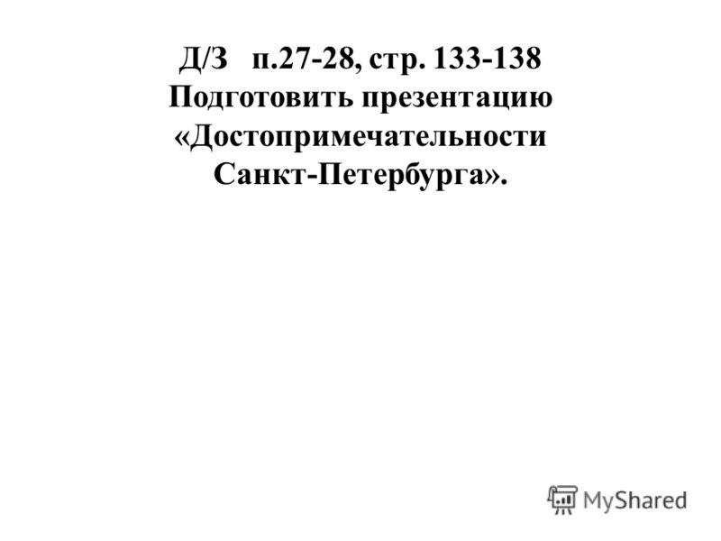 Д/З п.27-28, стр. 133-138 Подготовить презентацию «Достопримечательности Санкт-Петербурга».