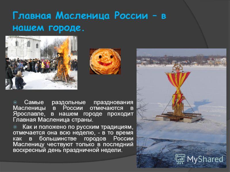 Главная Масленица России – в нашем городе. Самые раздольные празднования Масленицы в России отмечаются в Ярославле, в нашем городе проходит Главная Масленица страны. Как и положено по русским традициям, отмечается она всю неделю, - в то время как в б