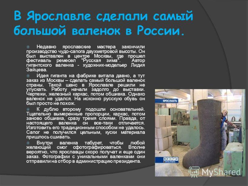 В Ярославле сделали самый большой валенок в России. Недавно ярославские мастера закончили производство чудо-сапога двухметровой высоты. Он был выставлен в центре Москвы, где прошел фестиваль ремесел