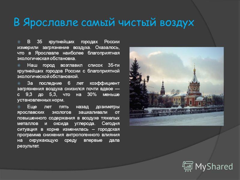 В Ярославле самый чистый воздух В 35 крупнейших городах России измерили загрязнение воздуха. Оказалось, что в Ярославле наиболее благоприятная экологическая обстановка. Наш город возглавил список 35-ти крупнейших городов России с благоприятной эколог