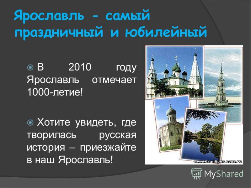 Ярославль - самый праздничный и юбилейный В 2010 году Ярославль отмечает 1000-летие! Хотите увидеть, где творилась русская история – приезжайте в наш Ярославль!