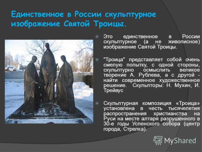 Единственное в России скульптурное изображение Святой Троицы. Это единственное в России скульптурное (а не живописное) изображение Святой Троицы.