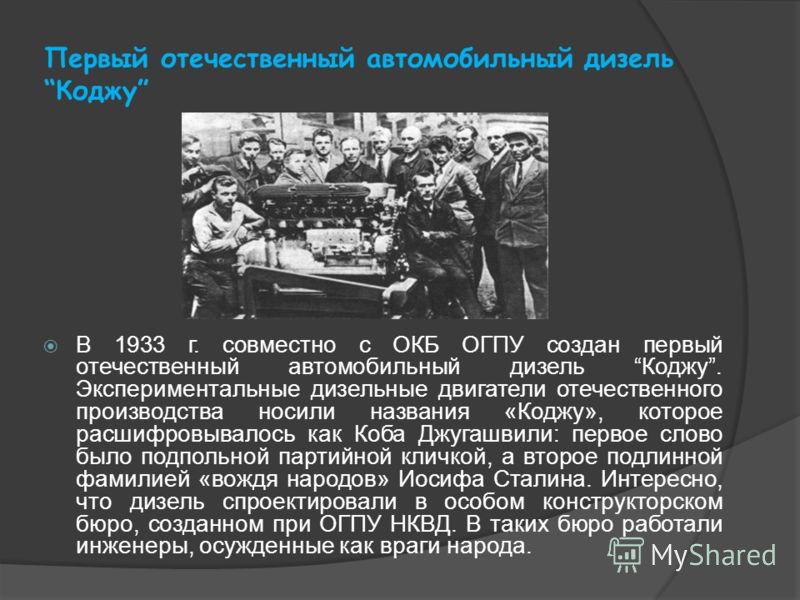 Первый отечественный автомобильный дизель Коджу В 1933 г. совместно с ОКБ ОГПУ создан первый отечественный автомобильный дизель Коджу. Экспериментальные дизельные двигатели отечественного производства носили названия «Коджу», которое расшифровывалось