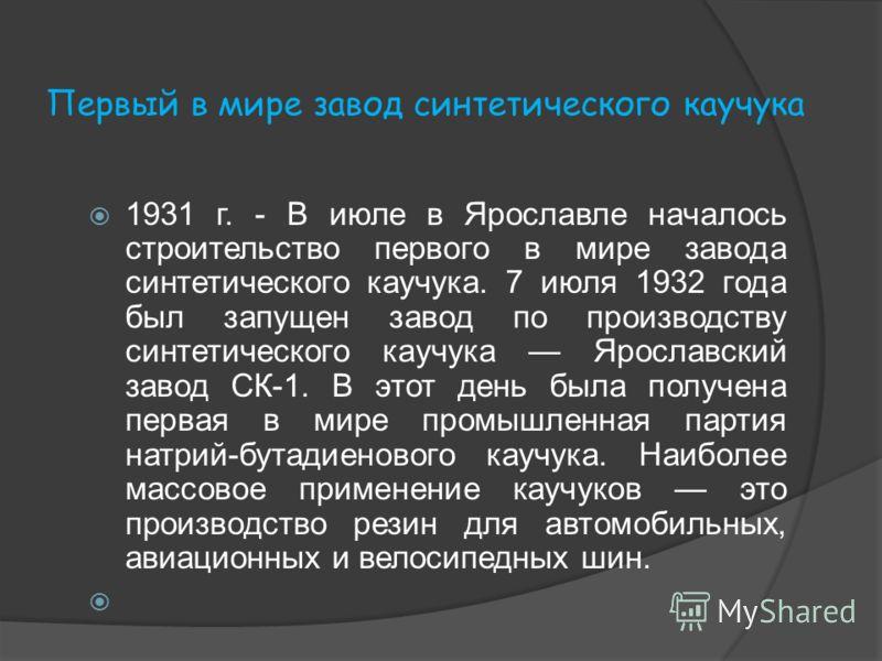 Первый в мире завод синтетического каучука 1931 г. - В июле в Ярославле началось строительство первого в мире завода синтетического каучука. 7 июля 1932 года был запущен завод по производству синтетического каучука Ярославский завод СК-1. В этот день
