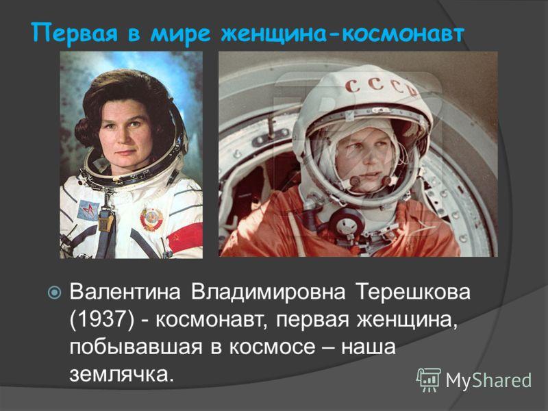 Первая в мире женщина-космонавт Валентина Владимировна Терешкова (1937) - космонавт, первая женщина, побывавшая в космосе – наша землячка.
