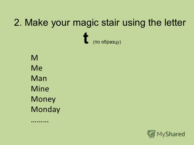 2. Make your magic stair using the letter t (по образцу) M Me Man Mine Money Monday ………