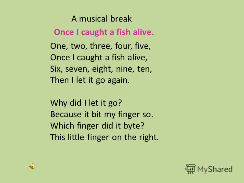 One, two, three, four, five, Once I caught a fish alive, Six, seven, eight, nine, ten, Then I let it go again. Why did I let it go? Because it bit my finger so. Which finger did it byte? This little finger on the right. Once I caught a fish alive. A