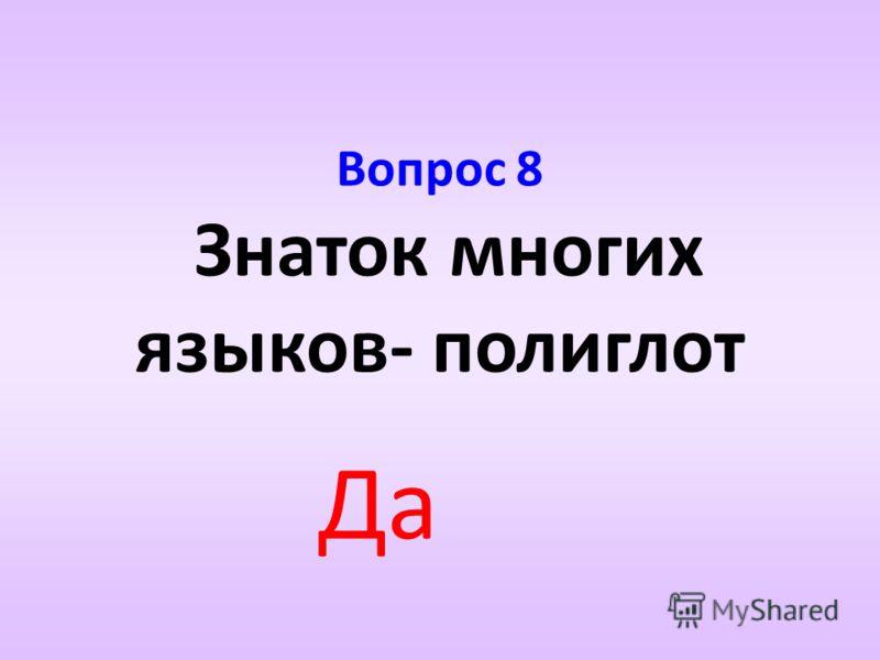Вопрос 8 Знаток многих языков- полиглот Да