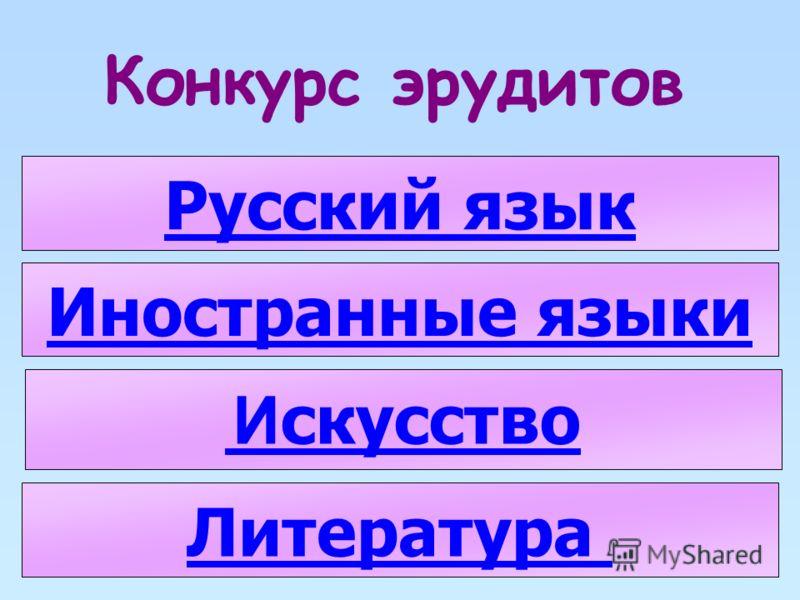 Конкурс эрудитов Русский язык Литература Иностранные языки И скусство