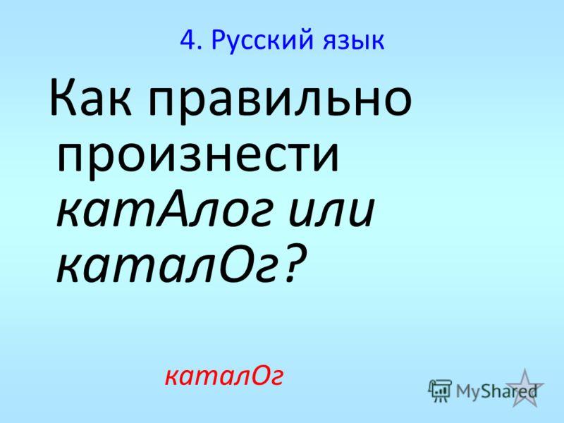 4. Русский язык Как правильно произнести катАлог или каталОг? каталОг