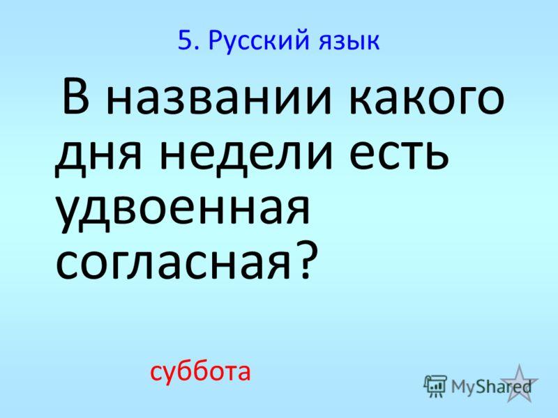 5. Русский язык В названии какого дня недели есть удвоенная согласная? суббота