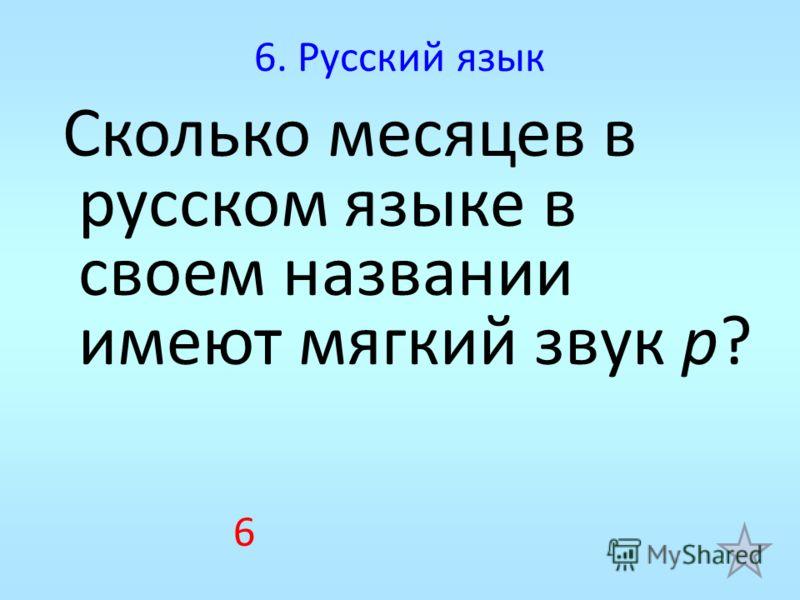 6. Русский язык Сколько месяцев в русском языке в своем названии имеют мягкий звук р? 6