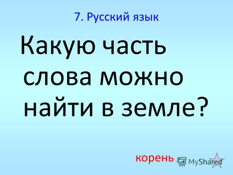 7. Русский язык Какую часть слова можно найти в земле? корень