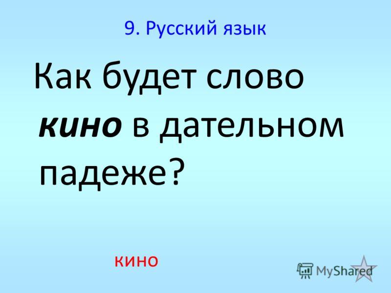 9. Русский язык Как будет слово кино в дательном падеже? кино