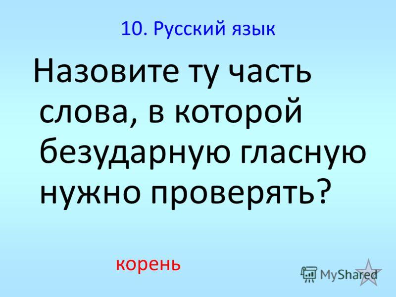 10. Русский язык Назовите ту часть слова, в которой безударную гласную нужно проверять? корень