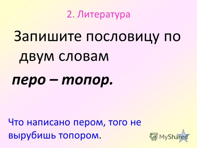 2. Литература Запишите пословицу по двум словам перо – топор. Что написано пером, того не вырубишь топором.