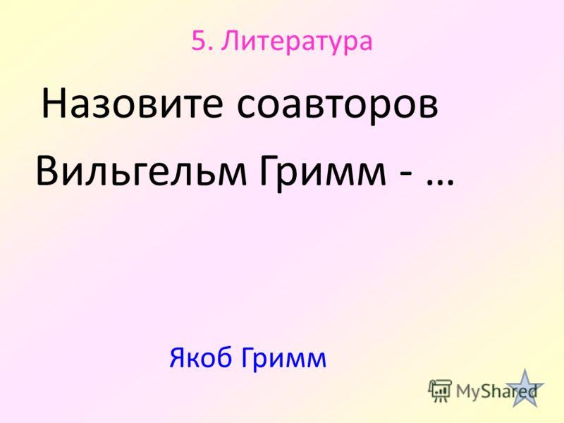 5. Литература Назовите соавторов Вильгельм Гримм - … Якоб Гримм