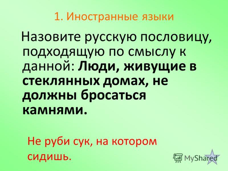 1. Иностранные языки Назовите русскую пословицу, подходящую по смыслу к данной: Люди, живущие в стеклянных домах, не должны бросаться камнями. Не руби сук, на котором сидишь.