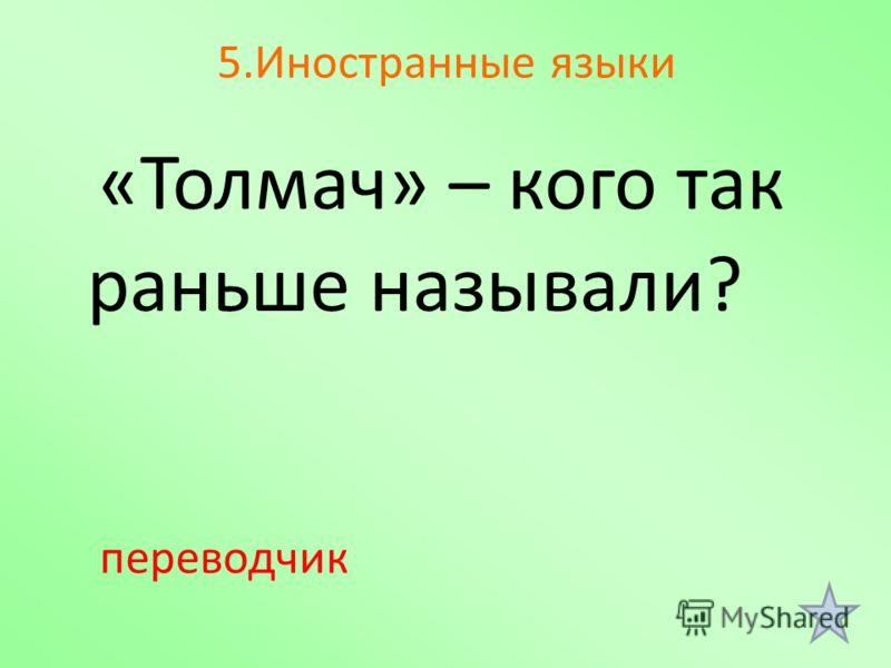 5.Иностранные языки «Толмач» – кого так раньше называли? переводчик