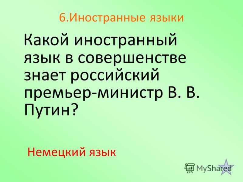 6.Иностранные языки Какой иностранный язык в совершенстве знает российский премьер-министр В. В. Путин? Немецкий язык