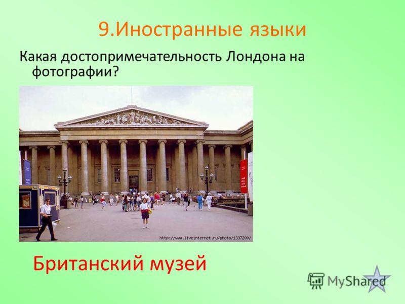 9.Иностранные языки Какая достопримечательность Лондона на фотографии? Британский музей