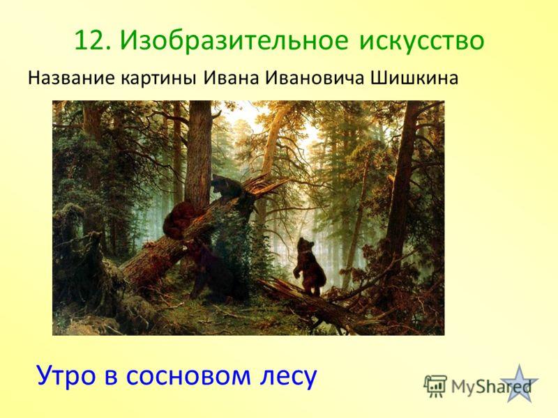 12. Изобразительное искусство Утро в сосновом лесу Название картины Ивана Ивановича Шишкина