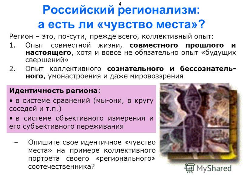 4 Российский регионализм: а есть ли «чувство места»? Регион – это, по-сути, прежде всего, коллективный опыт: 1.Опыт совместной жизни, совместного прошлого и настоящего, хотя и вовсе не обязательно опыт «будущих свершений» 2.Опыт коллективного сознате
