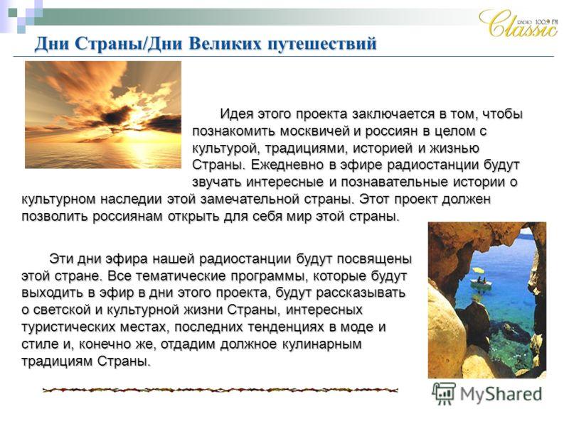 Идея этого проекта заключается в том, чтобы познакомить москвичей и россиян в целом с культурой, традициями, историей и жизнью Страны. Ежедневно в эфире радиостанции будут звучать интересные и познавательные истории о культурном наследии этой замечат