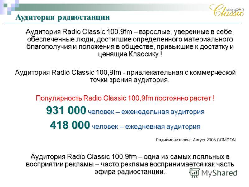 Аудитория Radio Classic 100.9fm – взрослые, уверенные в себе, обеспеченные люди, достигшие определенного материального благополучия и положения в обществе, привыкшие к достатку и ценящие Классику ! Аудитория Radio Classic 100,9fm - привлекательная с