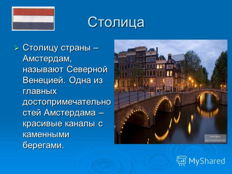 Столица Столицу страны – Амстердам, называют Северной Венецией. Одна из главных достопримечательно стей Амстердама – красивые каналы с каменными берегами. Столицу страны – Амстердам, называют Северной Венецией. Одна из главных достопримечательно стей