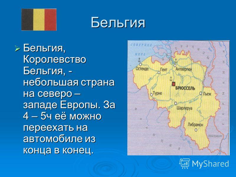 Бельгия Бельгия, Королевство Бельгия, - небольшая страна на северо – западе Европы. За 4 – 5ч её можно переехать на автомобиле из конца в конец. Бельгия, Королевство Бельгия, - небольшая страна на северо – западе Европы. За 4 – 5ч её можно переехать